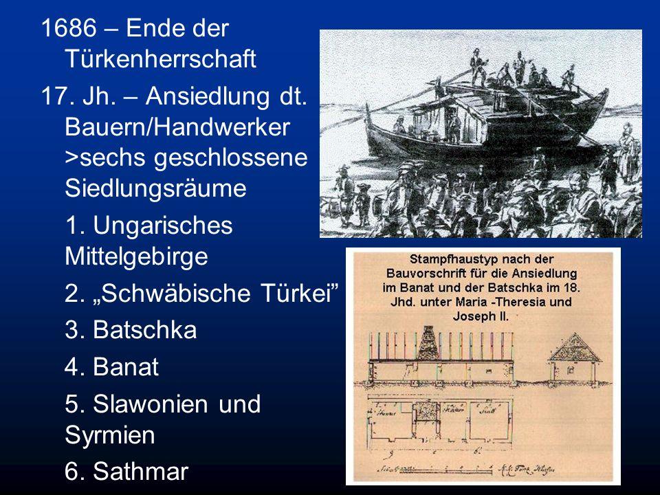 1686 – Ende der Türkenherrschaft 17. Jh. – Ansiedlung dt. Bauern/Handwerker >sechs geschlossene Siedlungsräume 1. Ungarisches Mittelgebirge 2. Schwäbi