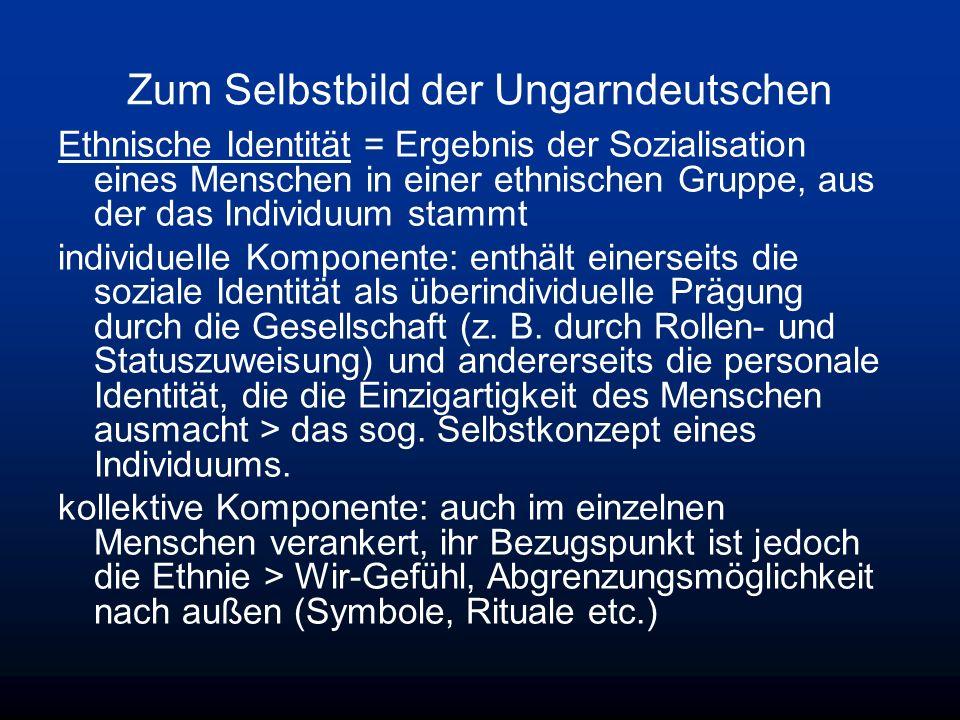 Zum Selbstbild der Ungarndeutschen Ethnische Identität = Ergebnis der Sozialisation eines Menschen in einer ethnischen Gruppe, aus der das Individuum stammt individuelle Komponente: enthält einerseits die soziale Identität als überindividuelle Prägung durch die Gesellschaft (z.