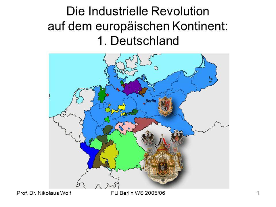 Prof. Dr. Nikolaus WolfFU Berlin WS 2005/061 Die Industrielle Revolution auf dem europäischen Kontinent: 1. Deutschland