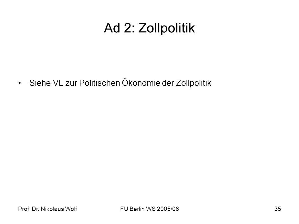 Prof. Dr. Nikolaus WolfFU Berlin WS 2005/0635 Ad 2: Zollpolitik Siehe VL zur Politischen Ökonomie der Zollpolitik