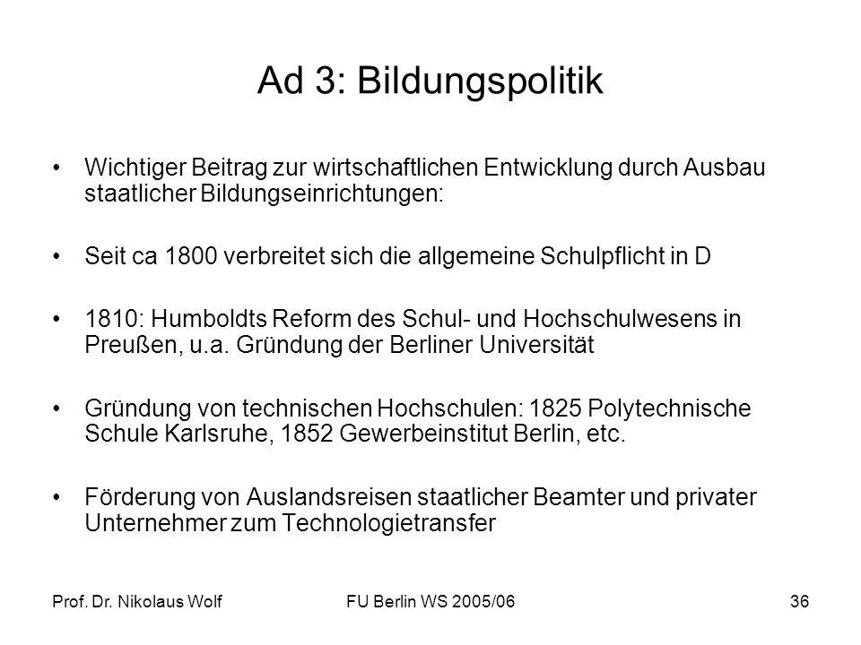 Prof. Dr. Nikolaus WolfFU Berlin WS 2005/0636 Ad 3: Bildungspolitik Wichtiger Beitrag zur wirtschaftlichen Entwicklung durch Ausbau staatlicher Bildun