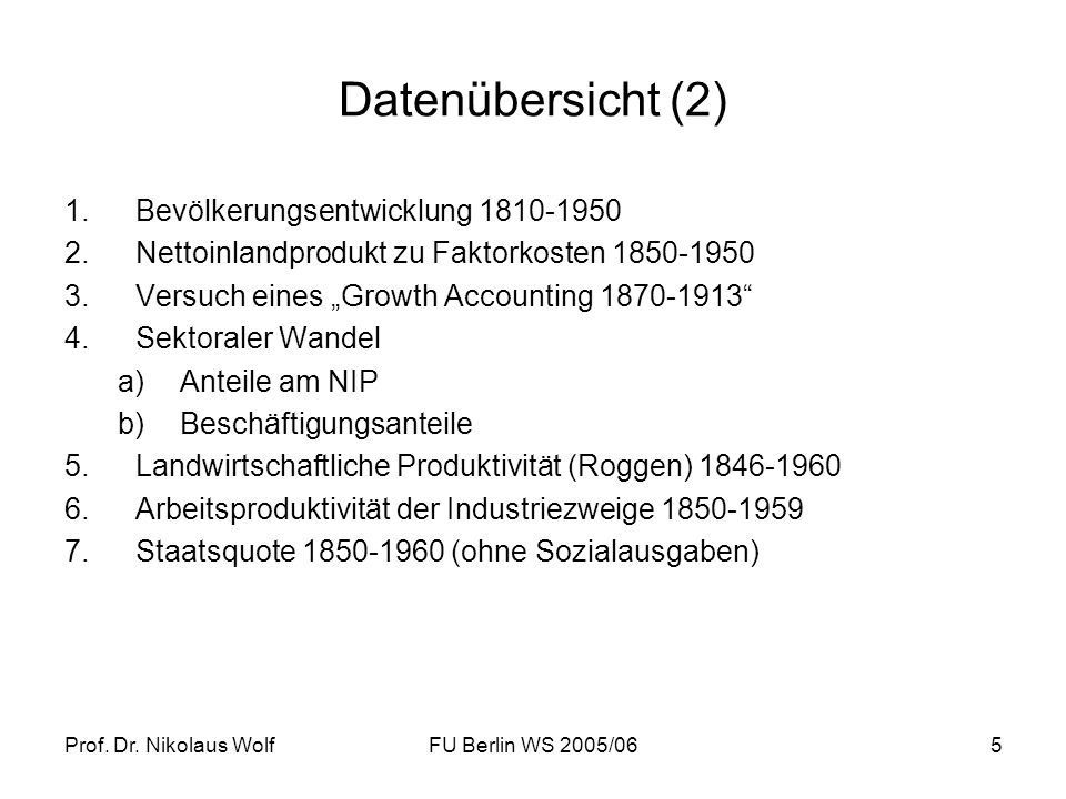 Prof. Dr. Nikolaus WolfFU Berlin WS 2005/065 Datenübersicht (2) 1.Bevölkerungsentwicklung 1810-1950 2.Nettoinlandprodukt zu Faktorkosten 1850-1950 3.V