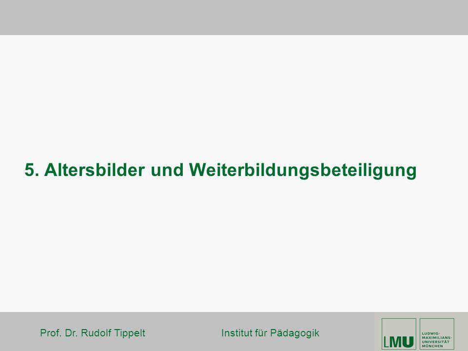 Prof. Dr. Rudolf Tippelt Institut für Pädagogik 5. Altersbilder und Weiterbildungsbeteiligung