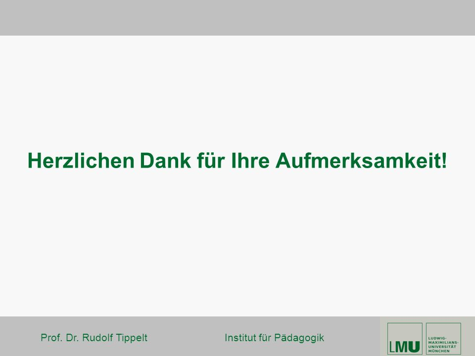 Prof. Dr. Rudolf Tippelt Institut für Pädagogik Herzlichen Dank für Ihre Aufmerksamkeit!