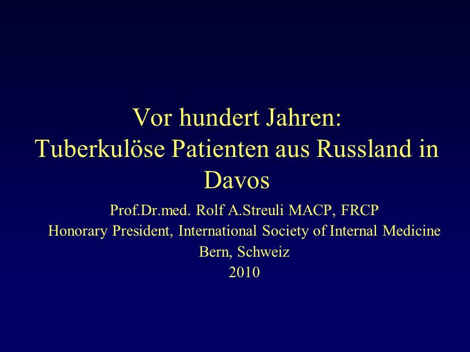 Vor hundert Jahren: Tuberkulöse Patienten aus Russland in Davos Dieser Vortrag wurde am 3.12.2009 in Moskau am Kongress 100 Jahre Russische Internisten- Gesellschaft durch Prof.Dr.med.Rolf A.Streuli in russischer Sprache gehalten.