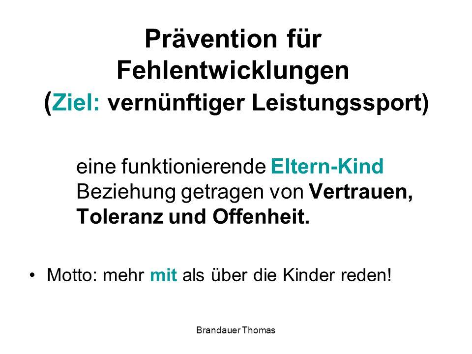 Brandauer Thomas Prävention für Fehlentwicklungen ( Ziel: vernünftiger Leistungssport) eine funktionierende Eltern-Kind Beziehung getragen von Vertrauen, Toleranz und Offenheit.