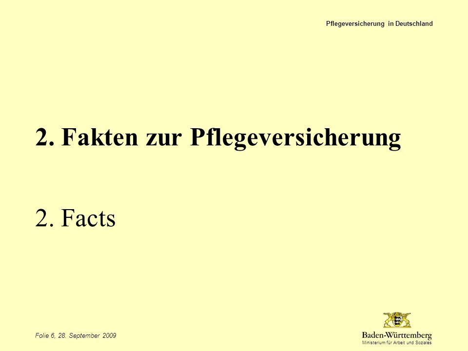 Ministerium für Arbeit und Soziales 2. Fakten zur Pflegeversicherung 2. Facts Pflegeversicherung in Deutschland Folie 6, 28. September 2009