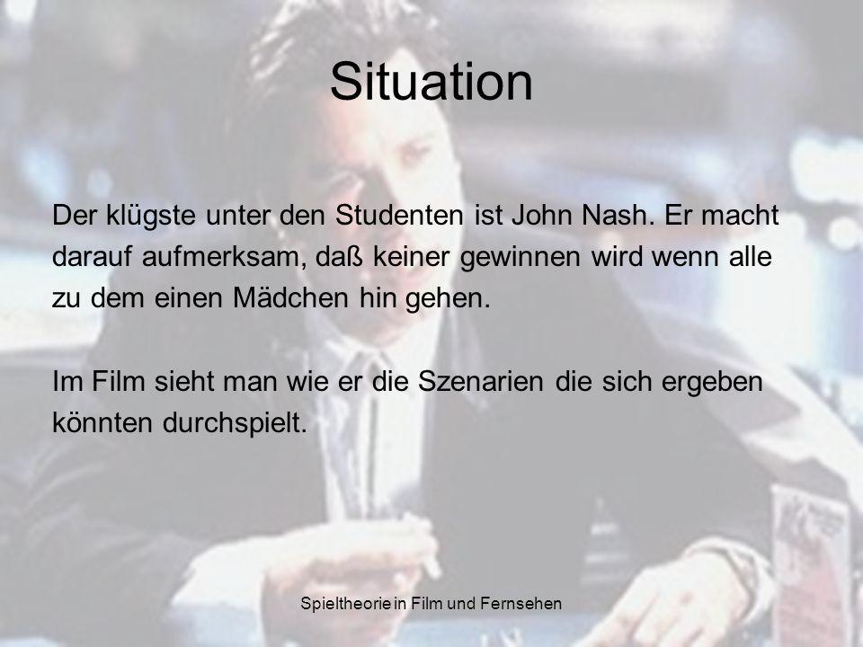 Spieltheorie in Film und Fernsehen Situation Der klügste unter den Studenten ist John Nash. Er macht darauf aufmerksam, daß keiner gewinnen wird wenn