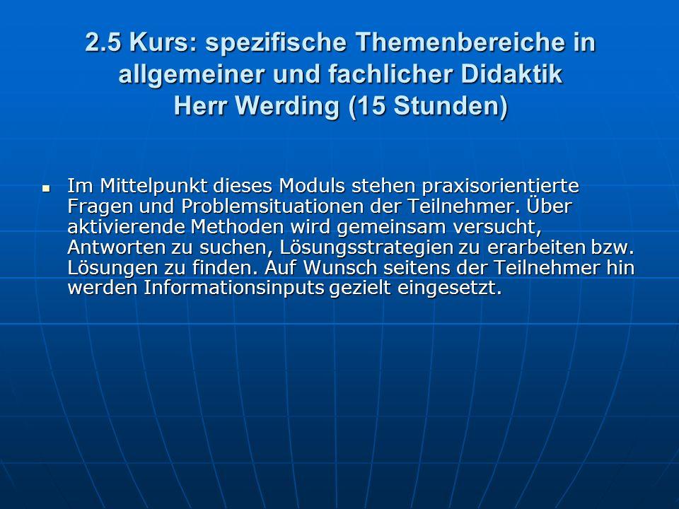 2.5 Kurs: spezifische Themenbereiche in allgemeiner und fachlicher Didaktik Herr Werding (15 Stunden) Im Mittelpunkt dieses Moduls stehen praxisorientierte Fragen und Problemsituationen der Teilnehmer.