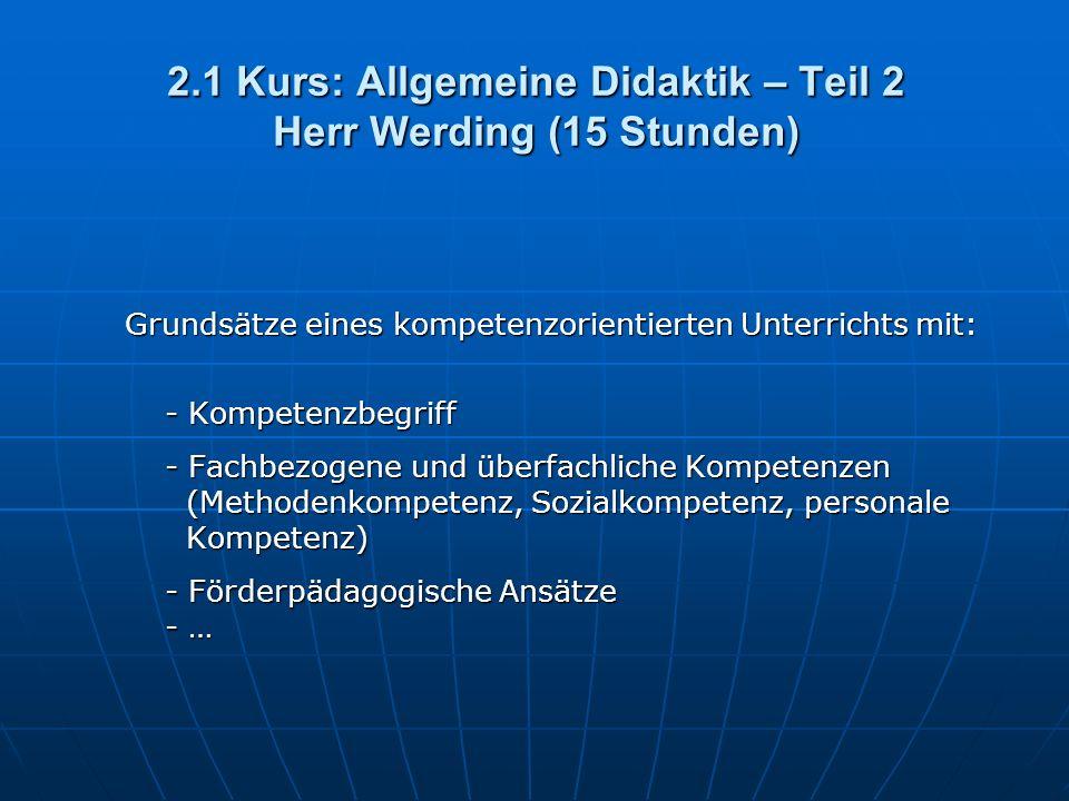 2.1 Kurs: Allgemeine Didaktik – Teil 2 Herr Werding (15 Stunden) Grundsätze eines kompetenzorientierten Unterrichts mit: - Kompetenzbegriff - Fachbezogene und überfachliche Kompetenzen (Methodenkompetenz, Sozialkompetenz, personale Kompetenz) - Förderpädagogische Ansätze - …
