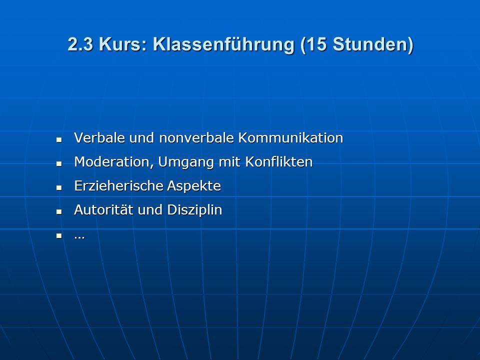 2.3 Kurs: Klassenführung (15 Stunden) Verbale und nonverbale Kommunikation Verbale und nonverbale Kommunikation Moderation, Umgang mit Konflikten Moderation, Umgang mit Konflikten Erzieherische Aspekte Erzieherische Aspekte Autorität und Disziplin Autorität und Disziplin …