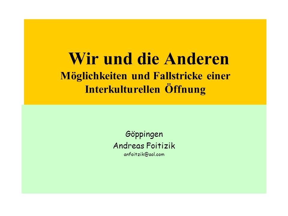 Wir und die Anderen Möglichkeiten und Fallstricke einer Interkulturellen Öffnung Göppingen Andreas Foitizik anfoitzik@aol.com