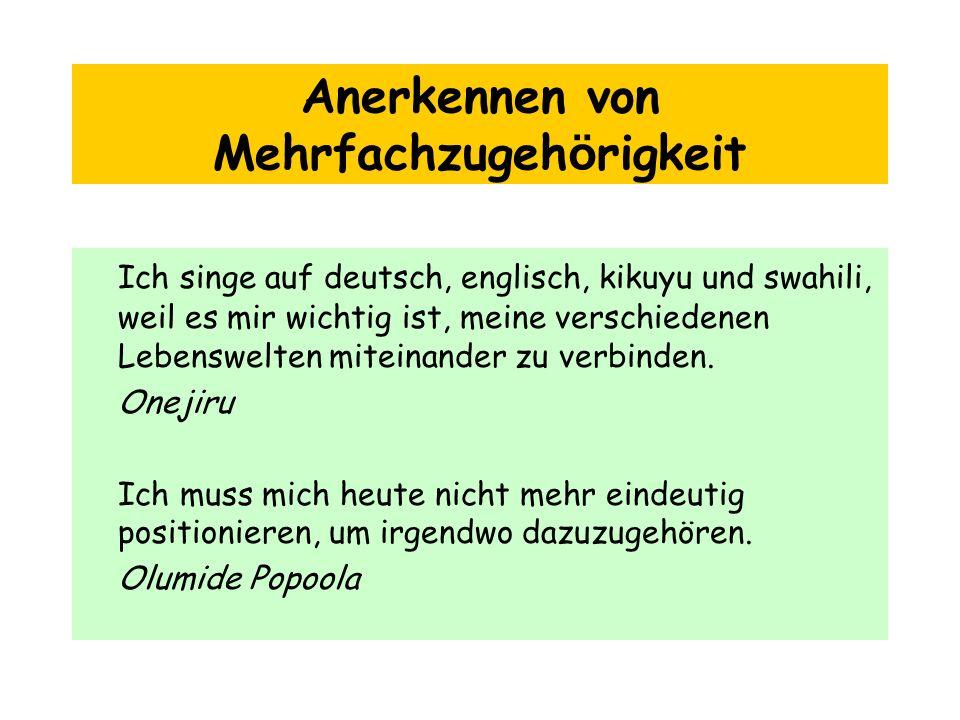 Anerkennen von Mehrfachzugeh ö rigkeit Ich singe auf deutsch, englisch, kikuyu und swahili, weil es mir wichtig ist, meine verschiedenen Lebenswelten