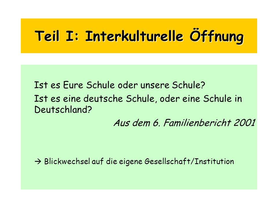 Teil I: Interkulturelle Öffnung Ist es Eure Schule oder unsere Schule? Ist es eine deutsche Schule, oder eine Schule in Deutschland? Aus dem 6. Famili