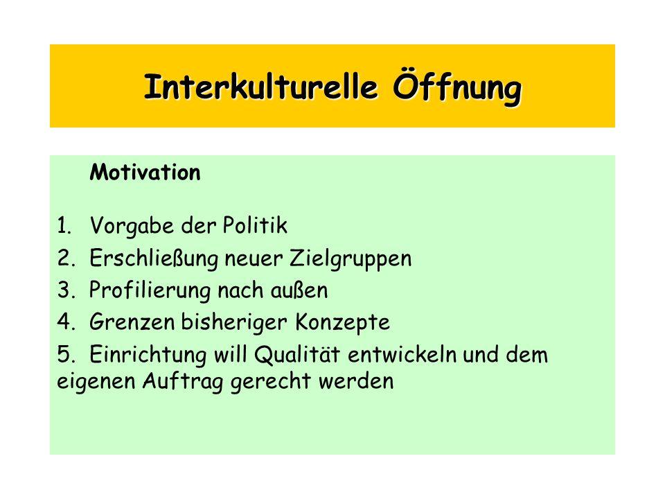 Interkulturelle Öffnung Motivation 1.Vorgabe der Politik 2.Erschließung neuer Zielgruppen 3.Profilierung nach außen 4.Grenzen bisheriger Konzepte 5.Ei