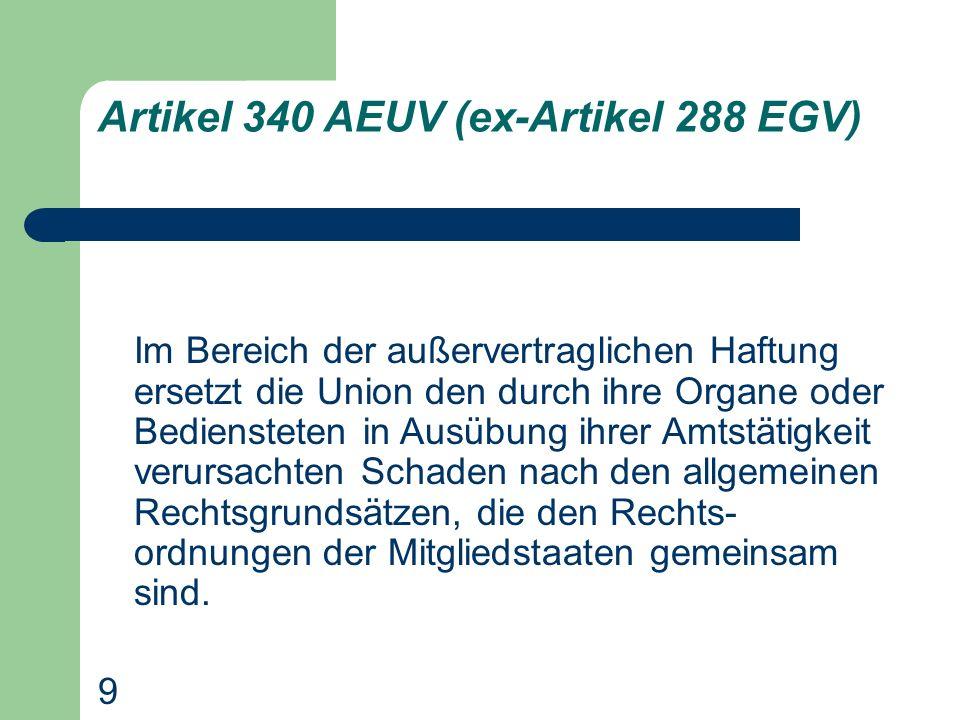 Artikel 340 AEUV (ex-Artikel 288 EGV) Im Bereich der außervertraglichen Haftung ersetzt die Union den durch ihre Organe oder Bediensteten in Ausübung ihrer Amtstätigkeit verursachten Schaden nach den allgemeinen Rechtsgrundsätzen, die den Rechts- ordnungen der Mitgliedstaaten gemeinsam sind.