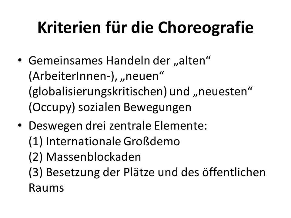 Kriterien für die Choreografie Gemeinsames Handeln der alten (ArbeiterInnen-), neuen (globalisierungskritischen) und neuesten (Occupy) sozialen Bewegungen Deswegen drei zentrale Elemente: (1) Internationale Großdemo (2) Massenblockaden (3) Besetzung der Plätze und des öffentlichen Raums
