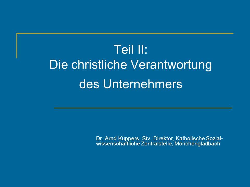 Teil II: Die christliche Verantwortung des Unternehmers Dr. Arnd Küppers, Stv. Direktor, Katholische Sozial- wissenschaftliche Zentralstelle, Möncheng