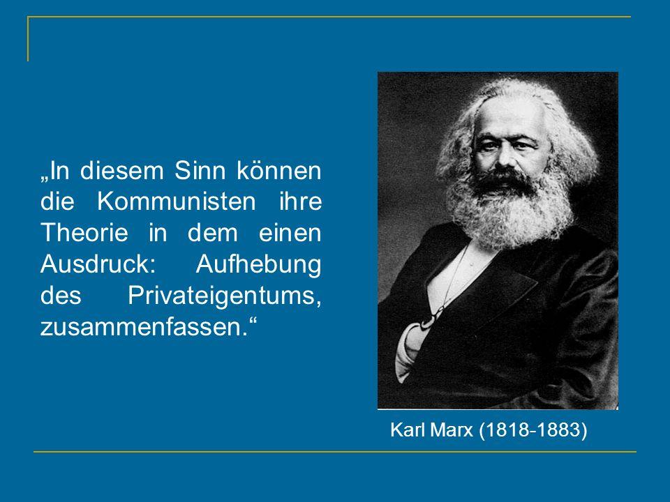 In diesem Sinn können die Kommunisten ihre Theorie in dem einen Ausdruck: Aufhebung des Privateigentums, zusammenfassen. Karl Marx (1818-1883)