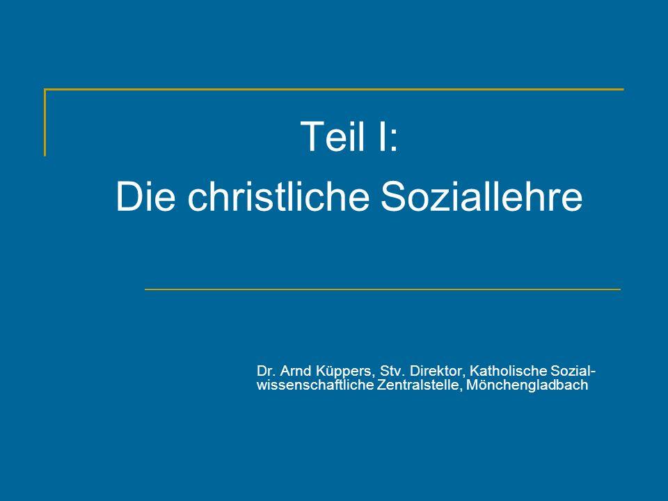 Teil I: Die christliche Soziallehre Dr. Arnd Küppers, Stv. Direktor, Katholische Sozial- wissenschaftliche Zentralstelle, Mönchengladbach