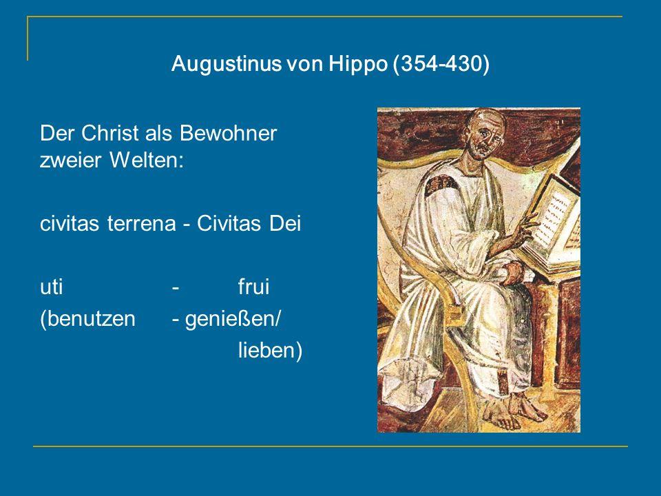 Augustinus von Hippo (354-430) Der Christ als Bewohner zweier Welten: civitas terrena - Civitas Dei uti - frui (benutzen- genießen/ lieben)