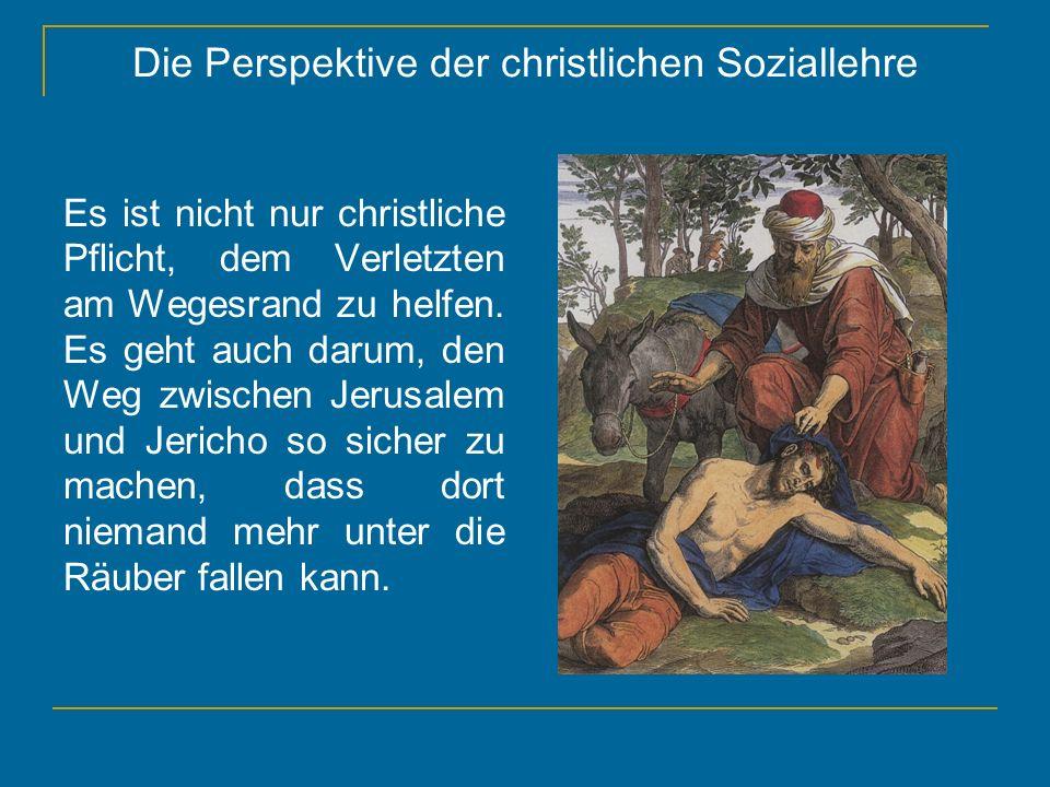 Die Perspektive der christlichen Soziallehre Es ist nicht nur christliche Pflicht, dem Verletzten am Wegesrand zu helfen. Es geht auch darum, den Weg