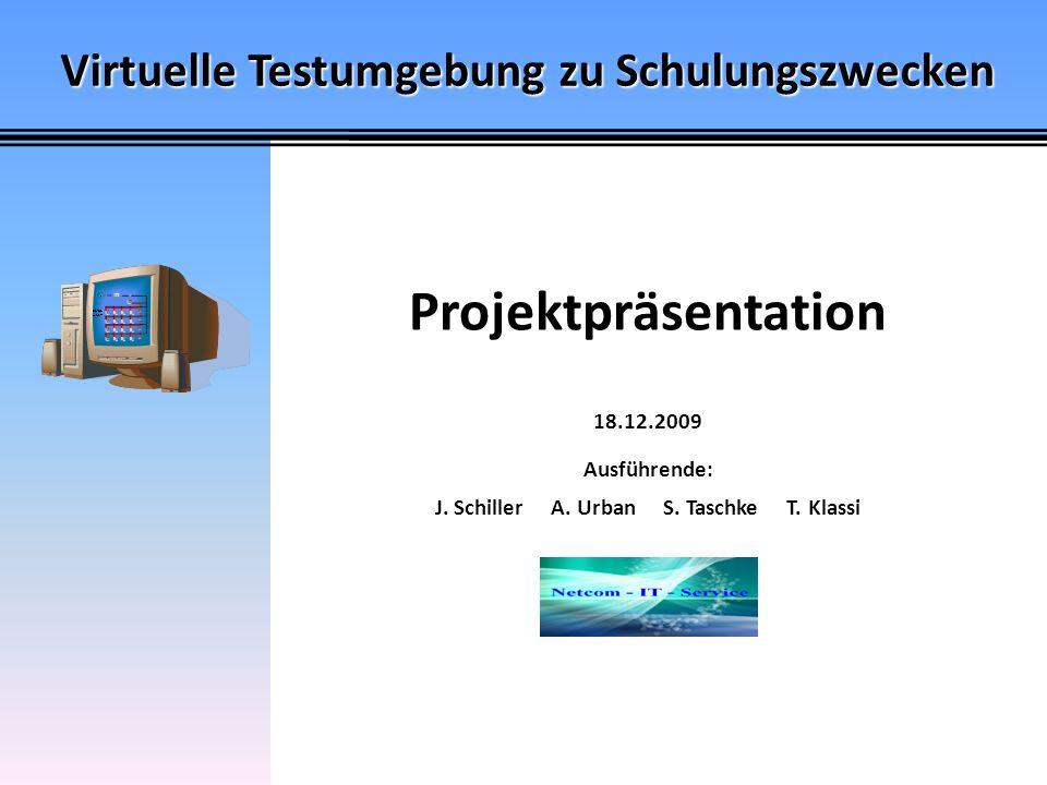 Virtuelle Testumgebung zu Schulungszwecken Projektpräsentation 18.12.2009 Ausführende: J. Schiller A. Urban S. Taschke T. Klassi