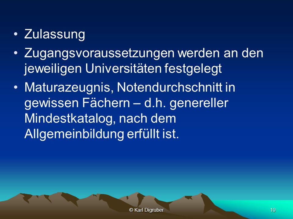 © Karl Digruber10 Zulassung Zugangsvoraussetzungen werden an den jeweiligen Universitäten festgelegt Maturazeugnis, Notendurchschnitt in gewissen Fäch