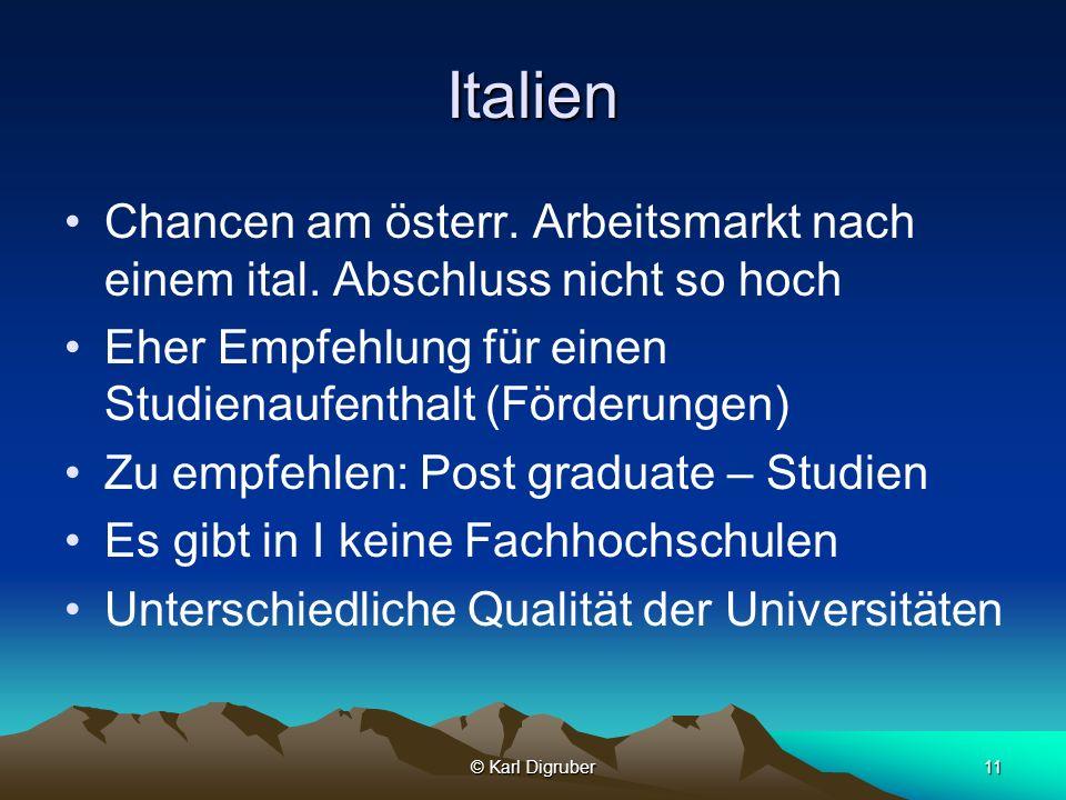 © Karl Digruber11 Italien Chancen am österr. Arbeitsmarkt nach einem ital. Abschluss nicht so hoch Eher Empfehlung für einen Studienaufenthalt (Förder