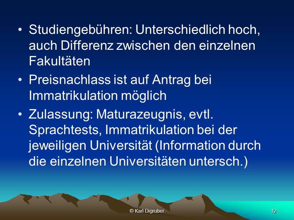 © Karl Digruber12 Studiengebühren: Unterschiedlich hoch, auch Differenz zwischen den einzelnen Fakultäten Preisnachlass ist auf Antrag bei Immatrikula