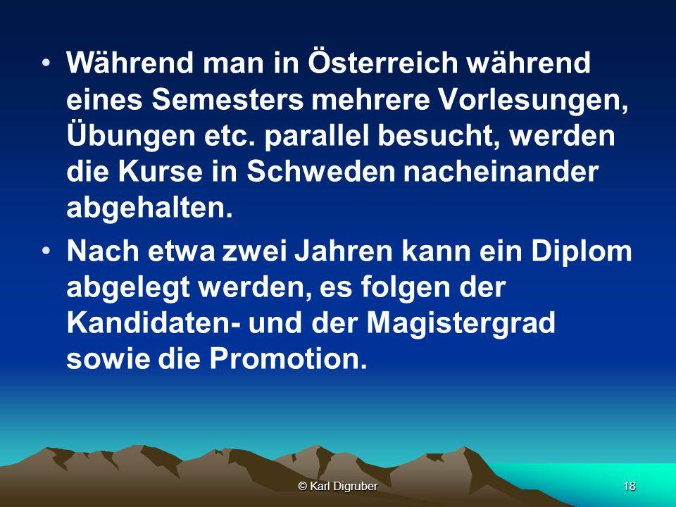 © Karl Digruber18 Während man in Österreich während eines Semesters mehrere Vorlesungen, Übungen etc. parallel besucht, werden die Kurse in Schweden n