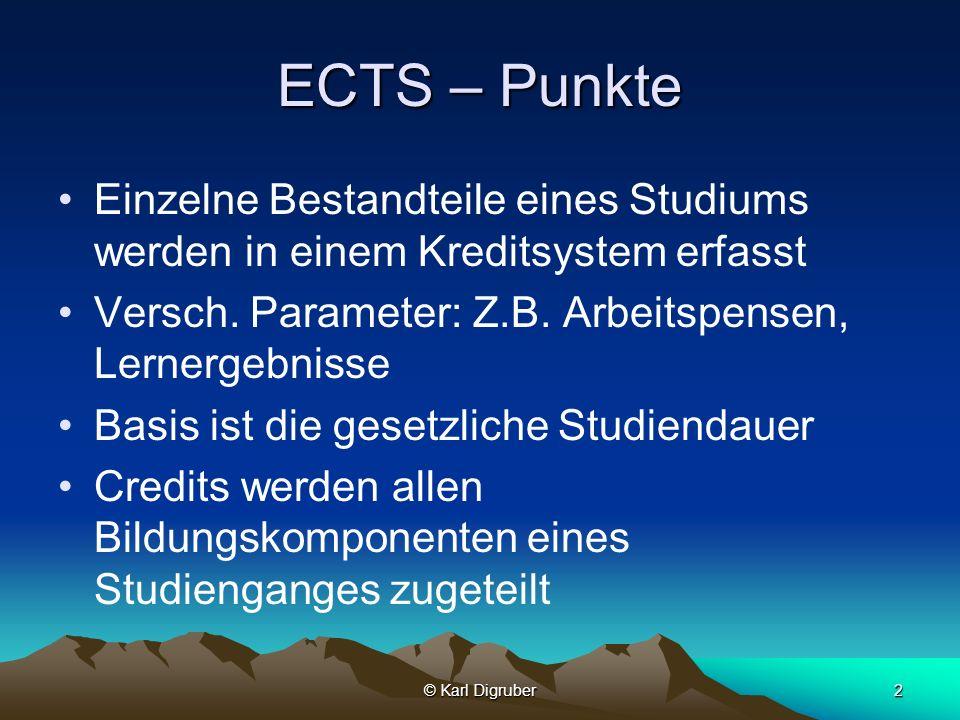 © Karl Digruber2 ECTS – Punkte Einzelne Bestandteile eines Studiums werden in einem Kreditsystem erfasst Versch. Parameter: Z.B. Arbeitspensen, Lerner
