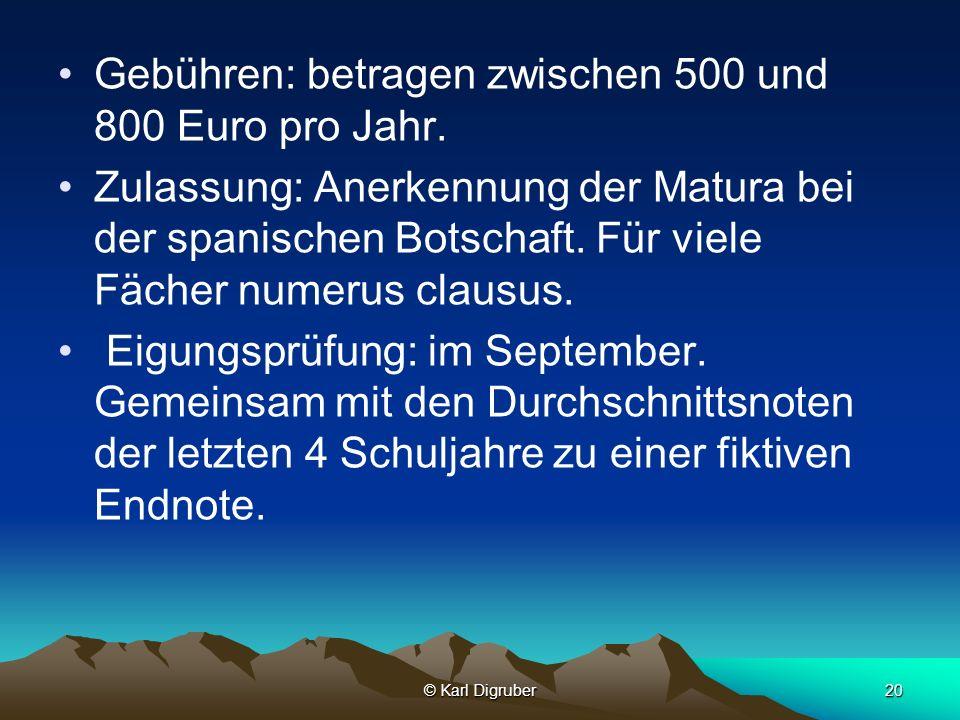 © Karl Digruber20 Gebühren: betragen zwischen 500 und 800 Euro pro Jahr. Zulassung: Anerkennung der Matura bei der spanischen Botschaft. Für viele Fäc