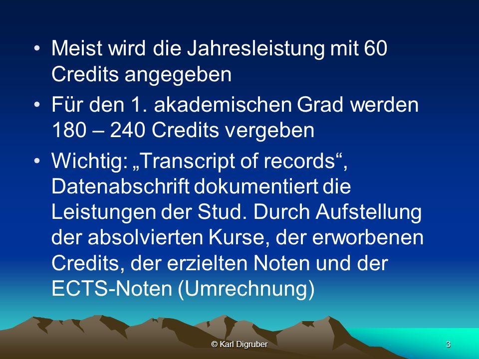 © Karl Digruber3 Meist wird die Jahresleistung mit 60 Credits angegeben Für den 1. akademischen Grad werden 180 – 240 Credits vergeben Wichtig: Transc