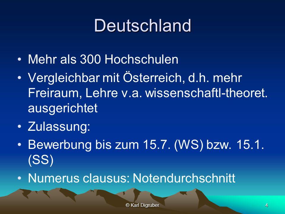© Karl Digruber4 Deutschland Mehr als 300 Hochschulen Vergleichbar mit Österreich, d.h. mehr Freiraum, Lehre v.a. wissenschaftl-theoret. ausgerichtet