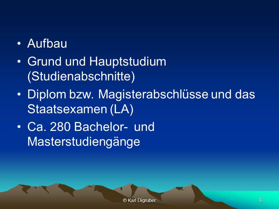 © Karl Digruber6 Aufbau Grund und Hauptstudium (Studienabschnitte) Diplom bzw. Magisterabschlüsse und das Staatsexamen (LA) Ca. 280 Bachelor- und Mast