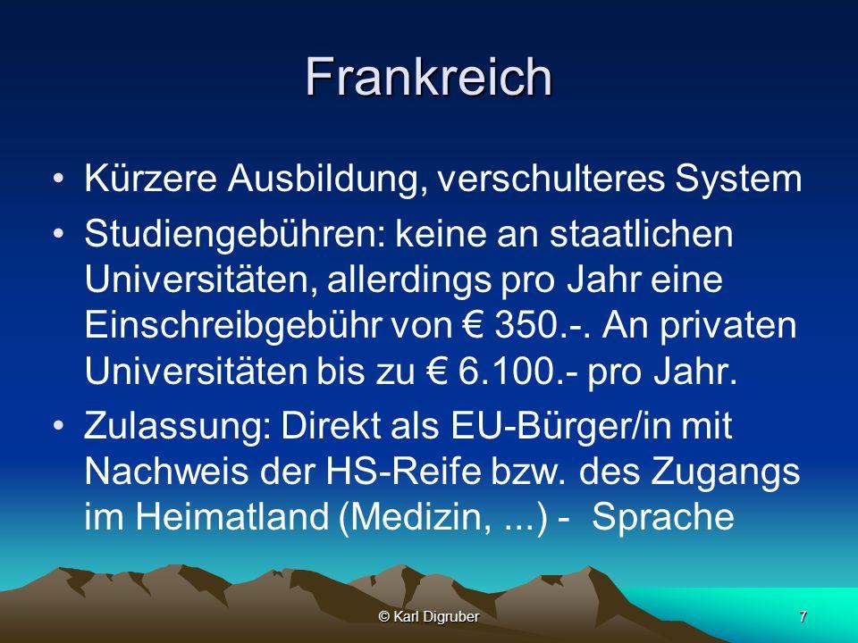 © Karl Digruber7 Frankreich Kürzere Ausbildung, verschulteres System Studiengebühren: keine an staatlichen Universitäten, allerdings pro Jahr eine Ein