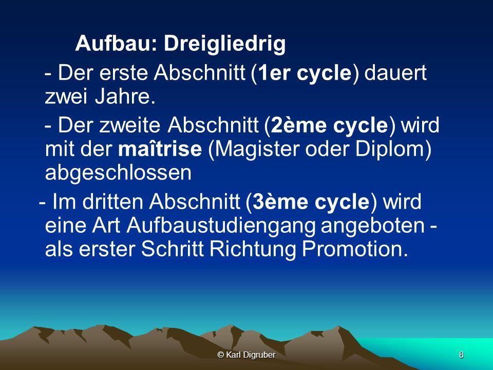 © Karl Digruber8 Aufbau: Dreigliedrig - Der erste Abschnitt (1er cycle) dauert zwei Jahre. - Der zweite Abschnitt (2ème cycle) wird mit der maîtrise (
