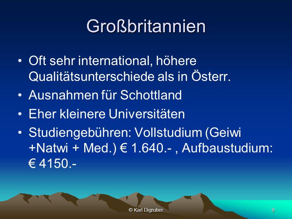 © Karl Digruber9 Großbritannien Oft sehr international, höhere Qualitätsunterschiede als in Österr. Ausnahmen für Schottland Eher kleinere Universität