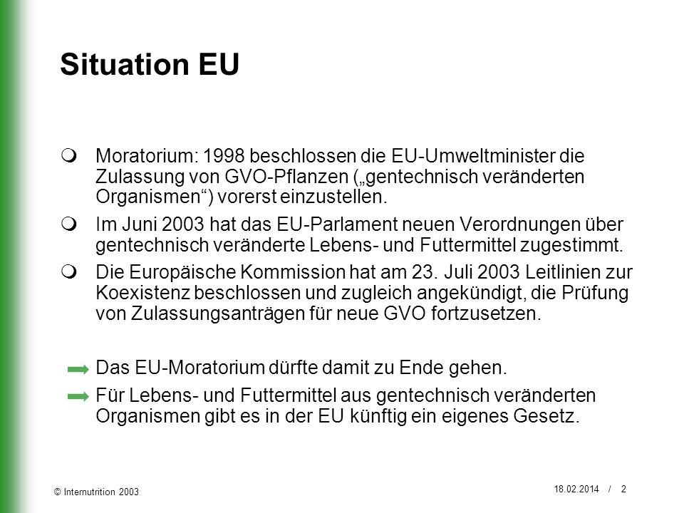 © Internutrition 2003 18.02.2014 / 2 Situation EU Moratorium: 1998 beschlossen die EU-Umweltminister die Zulassung von GVO-Pflanzen (gentechnisch verä