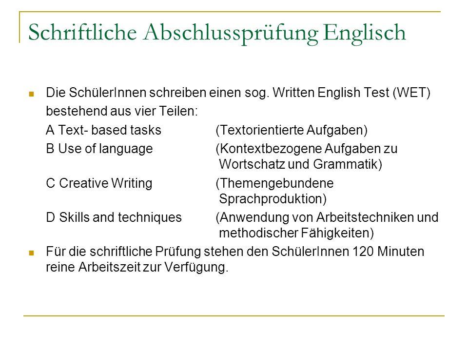 Schriftliche Abschlussprüfung Englisch Die SchülerInnen schreiben einen sog. Written English Test (WET) bestehend aus vier Teilen: A Text- based tasks