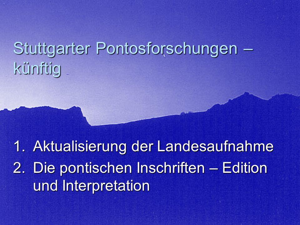 Stuttgarter Pontosforschungen – künftig 1.Aktualisierung der Landesaufnahme 2.Die pontischen Inschriften – Edition und Interpretation
