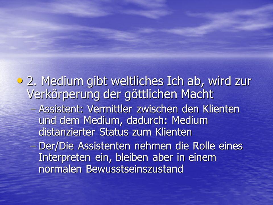 2. Medium gibt weltliches Ich ab, wird zur Verkörperung der göttlichen Macht 2.