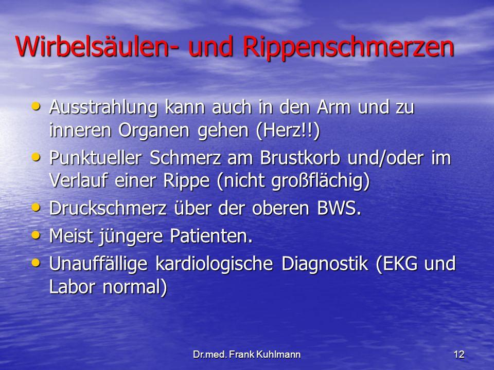 Dr.med. Frank Kuhlmann12 Wirbelsäulen- und Rippenschmerzen Ausstrahlung kann auch in den Arm und zu inneren Organen gehen (Herz!!) Ausstrahlung kann a