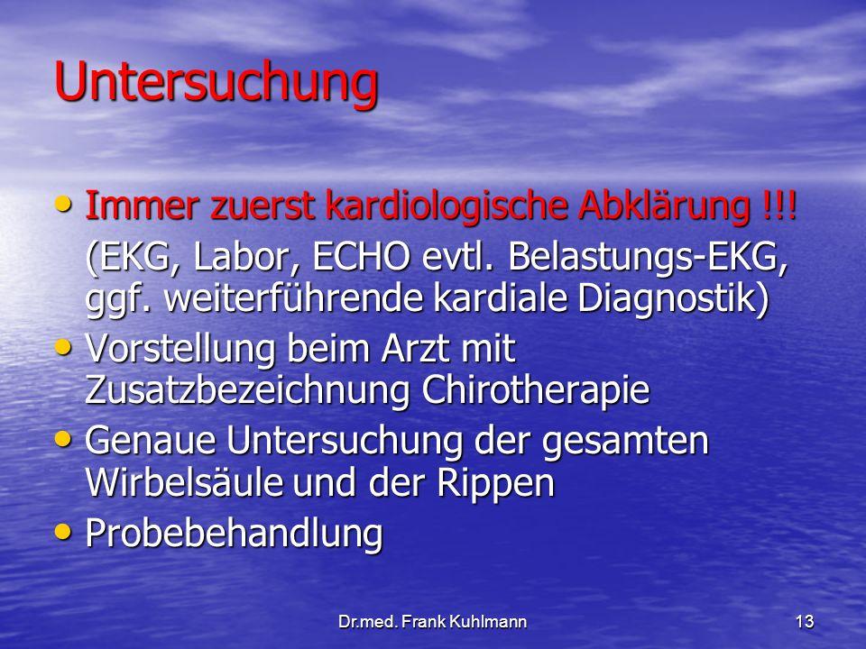 Dr.med. Frank Kuhlmann13 Untersuchung Immer zuerst kardiologische Abklärung !!! Immer zuerst kardiologische Abklärung !!! (EKG, Labor, ECHO evtl. Bela