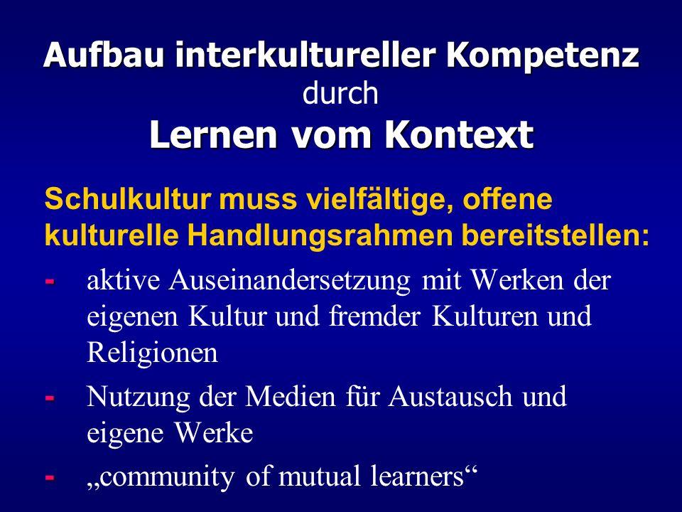 Aufbau interkultureller Kompetenz Lernen vom Kontext Aufbau interkultureller Kompetenz durch Lernen vom Kontext Schulkultur muss vielfältige, offene k