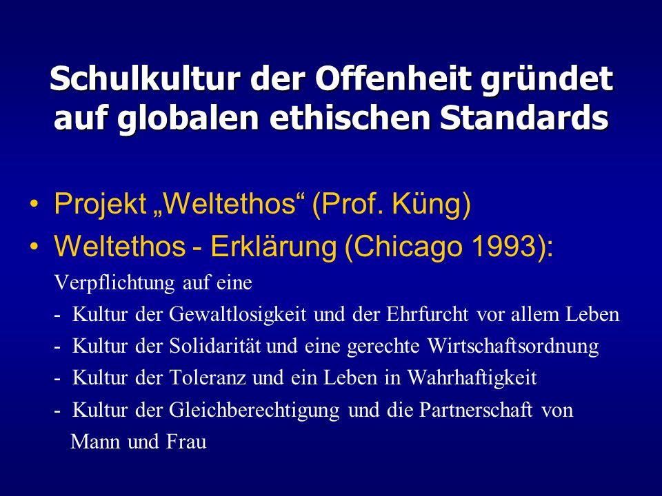 Schulkultur der Offenheit gründet auf globalen ethischen Standards Projekt Weltethos (Prof. Küng) Weltethos - Erklärung (Chicago 1993): Verpflichtung