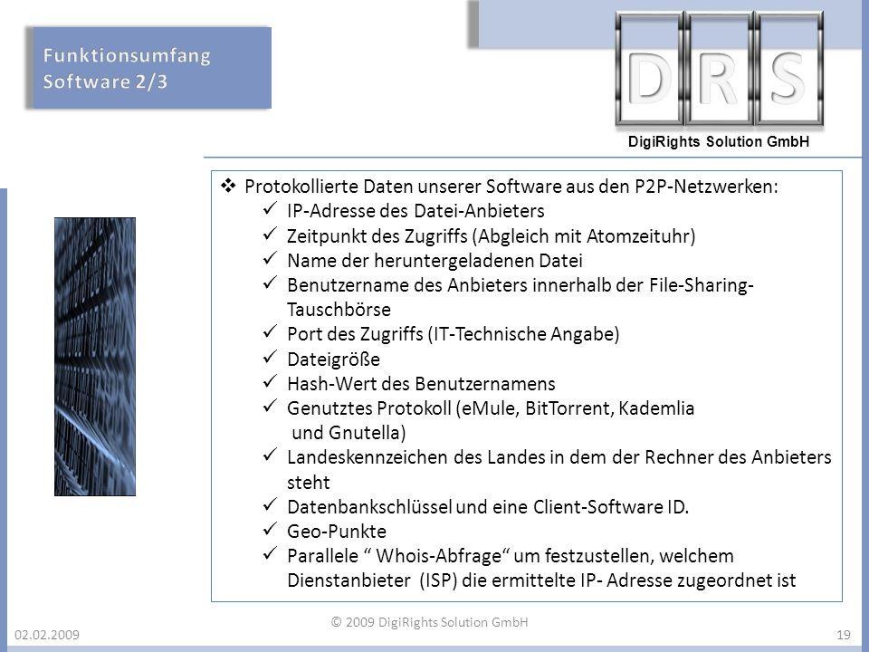 DigiRights Solution GmbH 02.02.200919 Protokollierte Daten unserer Software aus den P2P-Netzwerken: IP-Adresse des Datei-Anbieters Zeitpunkt des Zugri