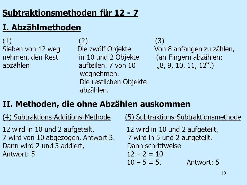 10 Subtraktionsmethoden für 12 - 7 I. Abzählmethoden (1) (2) (3) Sieben von 12 weg- Die zwölf Objekte Von 8 anfangen zu zählen, nehmen, den Rest in 10