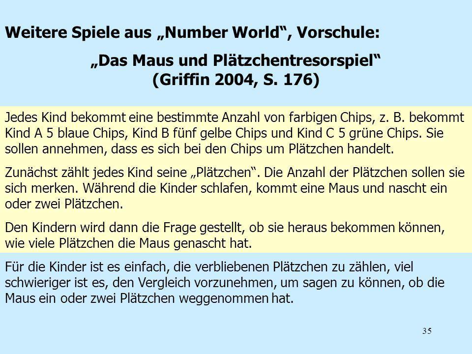 35 Weitere Spiele aus Number World, Vorschule: Das Maus und Plätzchentresorspiel (Griffin 2004, S. 176) Jedes Kind bekommt eine bestimmte Anzahl von f